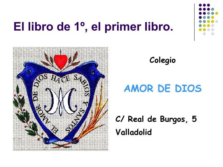 El libro de 1º, el primer libro. <ul><li>Colegio </li></ul><ul><li>AMOR DE DIOS </li></ul><ul><li>C/ Real de Burgos, 5 </l...