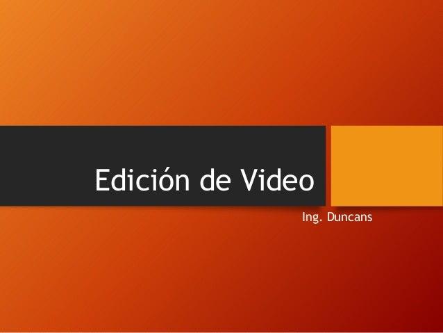 Edición de Video  Ing. Duncans