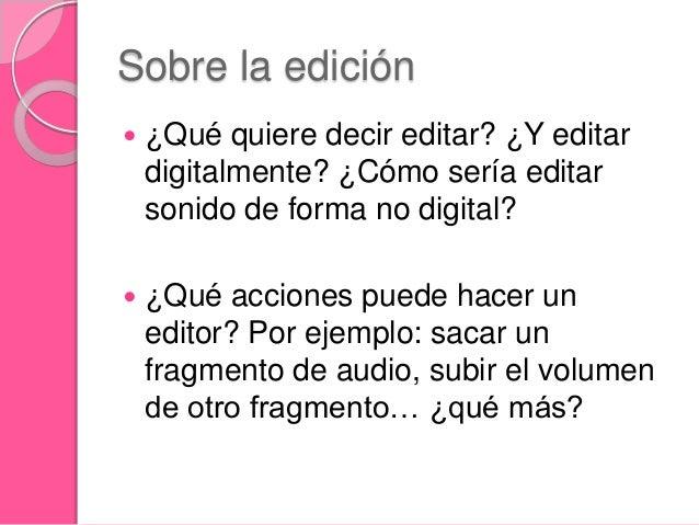 Sobre la edición  ¿Qué quiere decir editar? ¿Y editar digitalmente? ¿Cómo sería editar sonido de forma no digital?  ¿Qué...