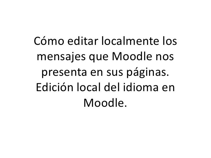 Cómo editar localmente los mensajes que Moodle nos  presenta en sus páginas. Edición local del idioma en           Moodle.