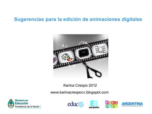 Sugerencias para la edición de animaciones digitalesKarina Crespo 2012www.karinacrespocv.blogspot.com