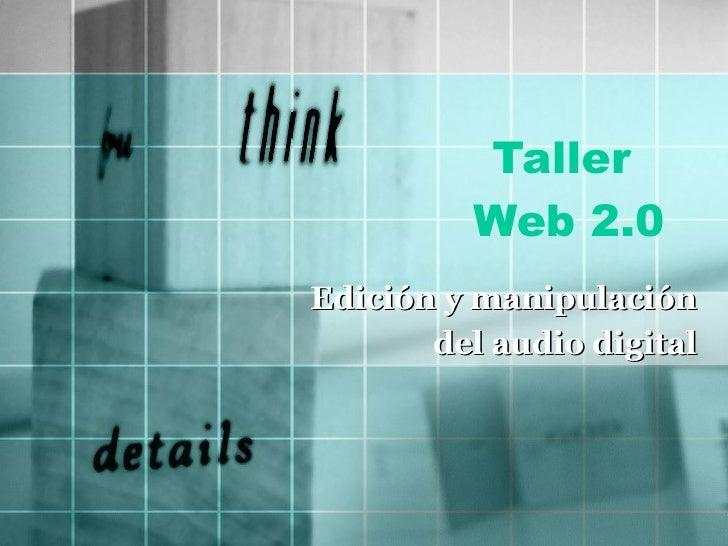 Taller  Web 2.0 Edición y manipulación  del audio digital