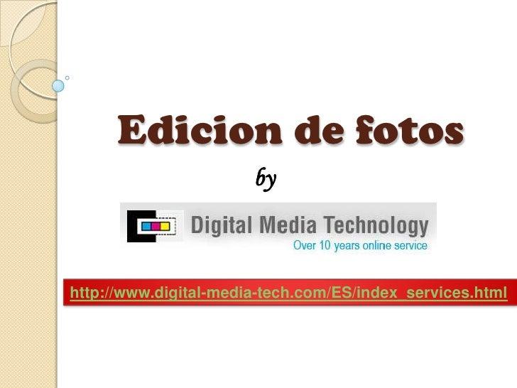 Edicion de fotos<br />by<br />http://www.digital-media-tech.com/ES/index_services.html<br />