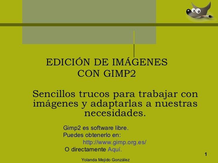 EDICIÓN DE IMÁGENES CON GIMP2 1 Sencillos trucos para trabajar con imágenes y adaptarlas a nuestras necesidades. Yolanda M...