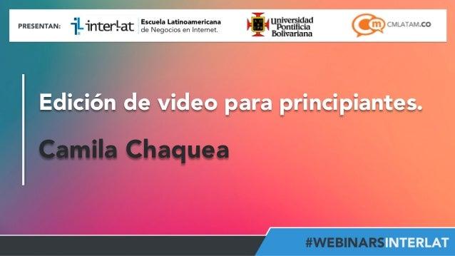 Edición de video para principiantes.  Camila Chaquea  Aula  Virtual:  h2p://www.interlat.co/moodle/  www.interlat.co  –  i...
