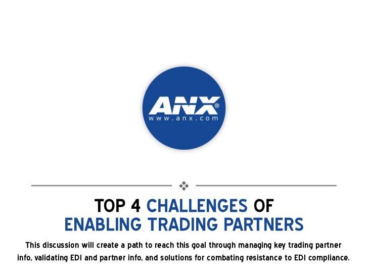 TOP 4 CHALLENGES OF             ENABLING TRADING PARTNERS   This discussion will create a path to reach this goal through ...