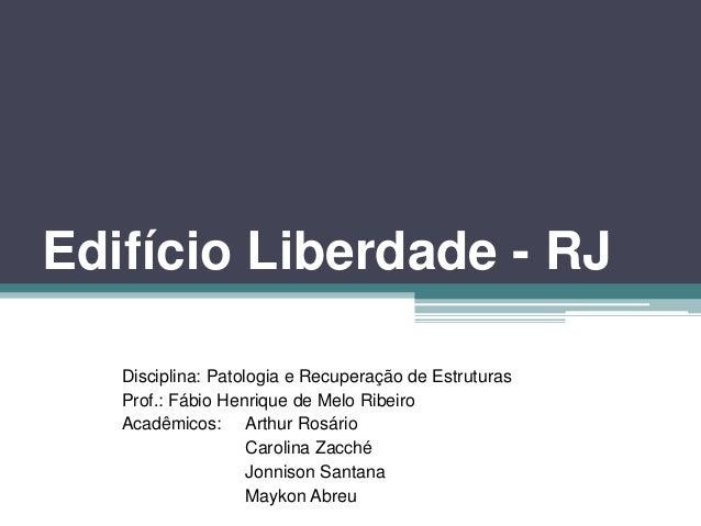 Edifício Liberdade - RJ Disciplina: Patologia e Recuperação de Estruturas Prof.: Fábio Henrique de Melo Ribeiro Acadêmicos...