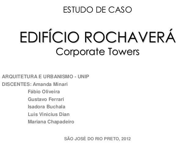 ESTUDO DE CASO  EDIFÍCIO ROCHAVERÁ  Corporate Towers  ARQUITETURA E URBANISMO - UNIP  DISCENTES: Amanda Minari  Fábio Oliv...