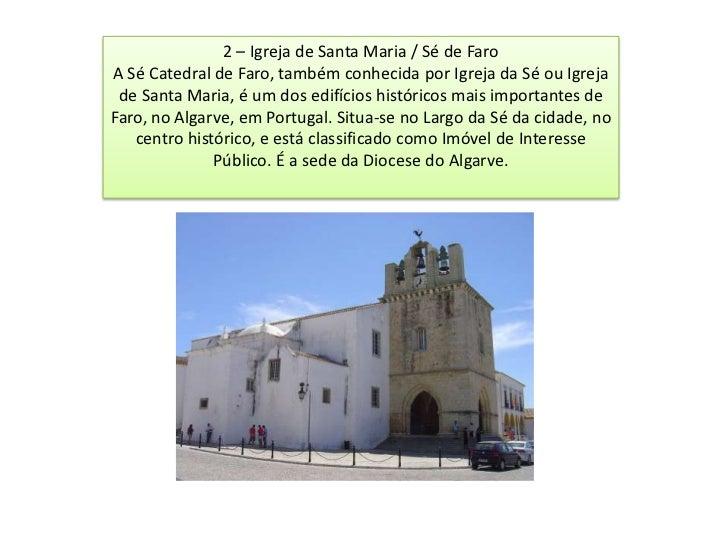 2 – Igreja de Santa Maria / Sé de FaroA Sé Catedral de Faro, também conhecida por Igreja da Sé ou Igreja de Santa Maria, é...