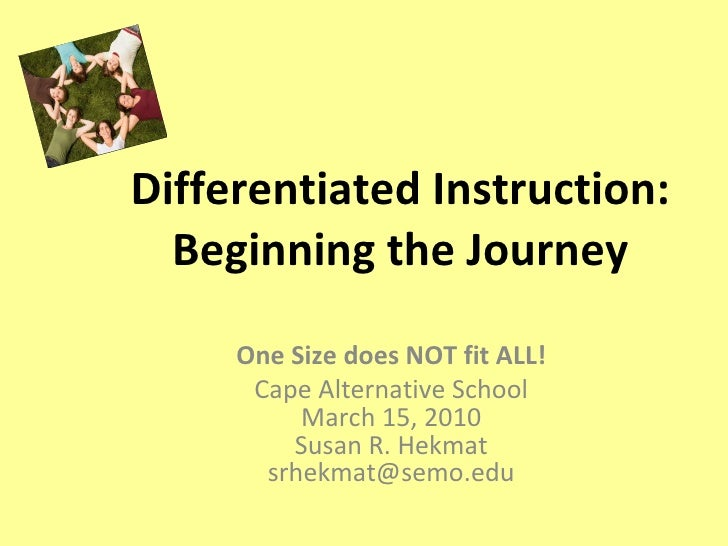 Differentiated Instruction: Beginning the Journey One Size does NOT fit ALL! Cape Alternative School March 15, 2010 Susan ...