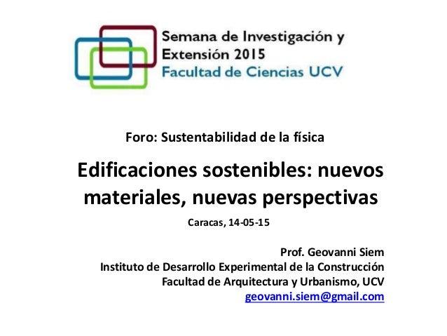 Edificaciones sostenibles: nuevos materiales, nuevas perspectivas Foro: Sustentabilidad de la física Prof. Geovanni Siem I...
