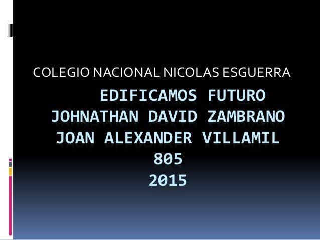 EDIFICAMOS FUTURO JOHNATHAN DAVID ZAMBRANO JOAN ALEXANDER VILLAMIL 805 2015 COLEGIO NACIONAL NICOLAS ESGUERRA