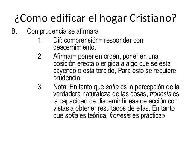 ¿Como edificar el hogar Cristiano? B. Con prudencia se afirmara 1. Dif: comprensión= responder con descernimiento. 2. Afir...
