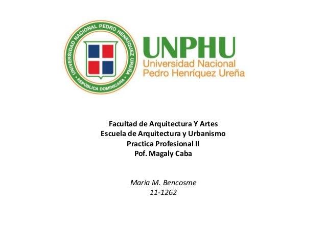 Facultad de Arquitectura Y Artes Escuela de Arquitectura y Urbanismo Practica Profesional II Pof. Magaly Caba Maria M. Ben...