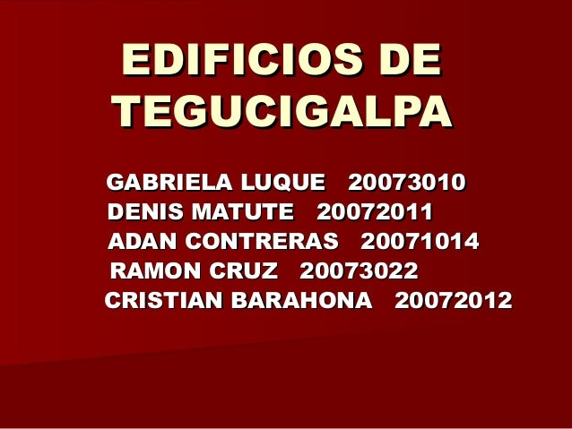 EDIFICIOS DEEDIFICIOS DE TEGUCIGALPATEGUCIGALPA GABRIELA LUQUE 20073010GABRIELA LUQUE 20073010 DENIS MATUTE 20072011DENIS ...