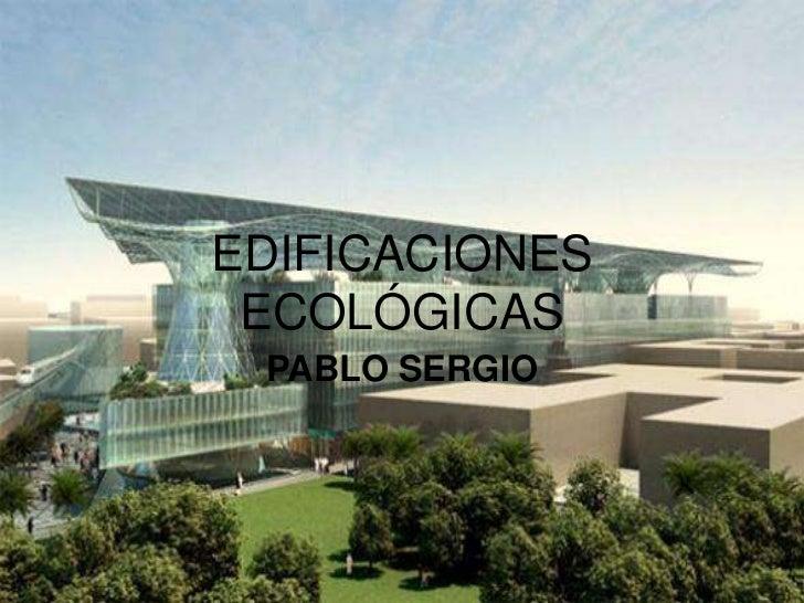 EDIFICACIONES ECOLÓGICAS PABLO SERGIO