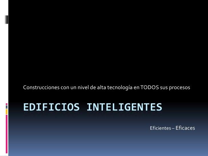 Construcciones con un nivel de alta tecnología en TODOS sus procesosEDIFICIOS INTELIGENTES                                ...