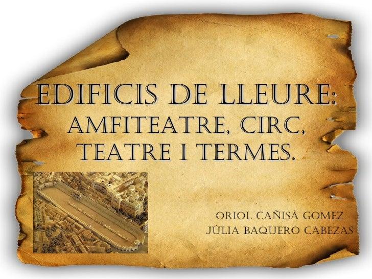 Edificis de lleure:  Amfiteatre, circ, teatre i termes. Oriol Cañisà Gomez Júlia Baquero Cabezas