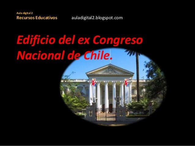 Aula digital 2 Recursos Educativos auladigital2.blogspot.com Edificio del ex Congreso Nacional de Chile.