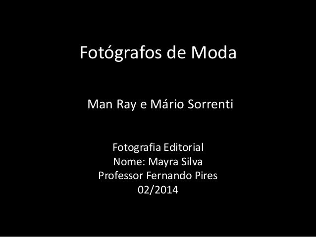 Fotógrafos de Moda Fotografia Editorial Nome: Mayra Silva Professor Fernando Pires 02/2014 Man Ray e Mário Sorrenti