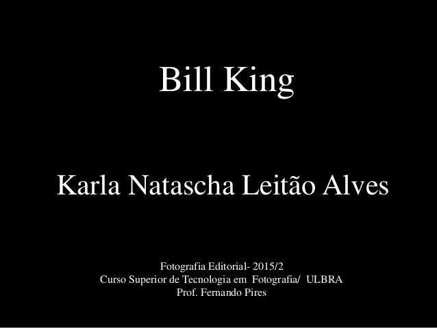 Bill King Karla Natascha Leitão Alves Fotografia Editorial- 2015/2 Curso Superior de Tecnologia em Fotografia/ ULBRA Prof....