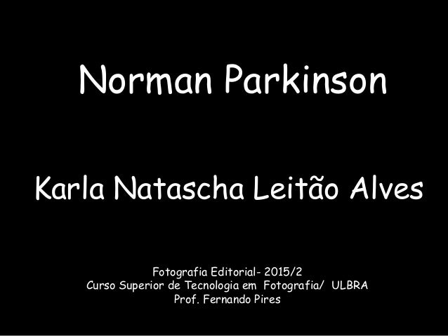 Norman Parkinson Karla Natascha Leitão Alves Fotografia Editorial- 2015/2 Curso Superior de Tecnologia em Fotografia/ ULBR...