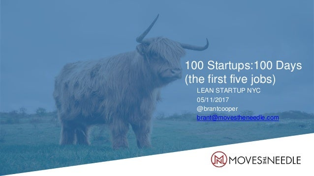 100 Startups:100 Days (the first five jobs) LEAN STARTUP NYC 05/11/2017 @brantcooper brant@movestheneedle.com