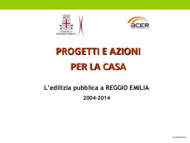 PROGETTI E AZIONIPROGETTI E AZIONI PER LA CASAPER LA CASA Cp 04/04/2014 L'edilizia pubblica a REGGIO EMILIA 2004-2014