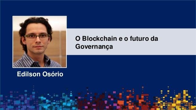 Edilson Osório O Blockchain e o futuro da Governança