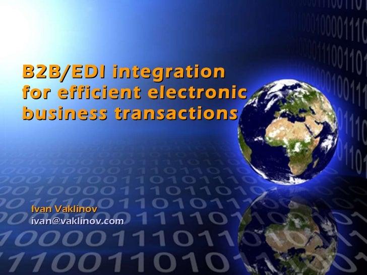 B2B/EDI integration  for efficient electronic business transactions Ivan Vaklinov [email_address]
