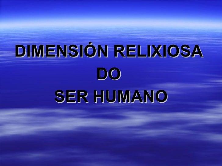 <ul><li>DIMENSIÓN RELIXIOSA  </li></ul><ul><li>DO  </li></ul><ul><li>SER HUMANO </li></ul>