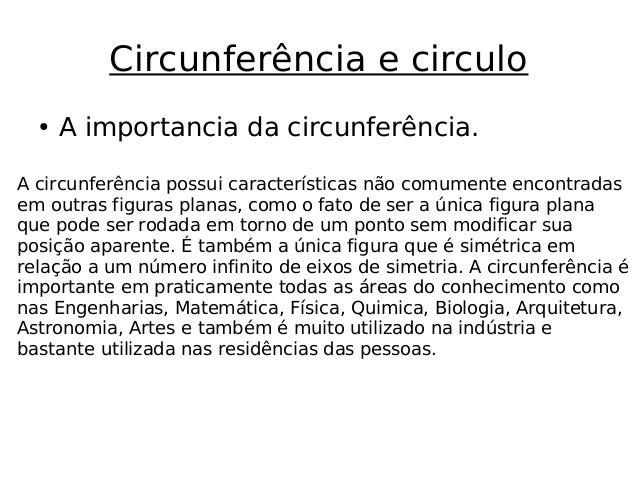 Circunferência e circulo A circunferência possui características não comumente encontradas em outras figuras planas, como ...