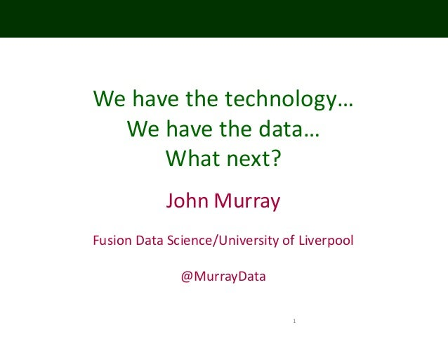 1 We have the technology… We have the data… What next? John Murray Fusion Data Science/University of Liverpool @MurrayData