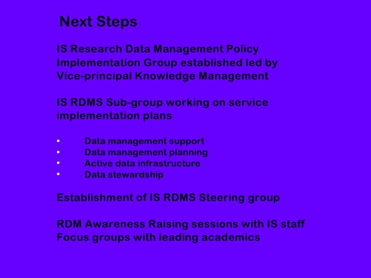 Next StepsIS Research Data Management PolicyImplementation Group established led byVice-principal Knowledge ManagementIS R...