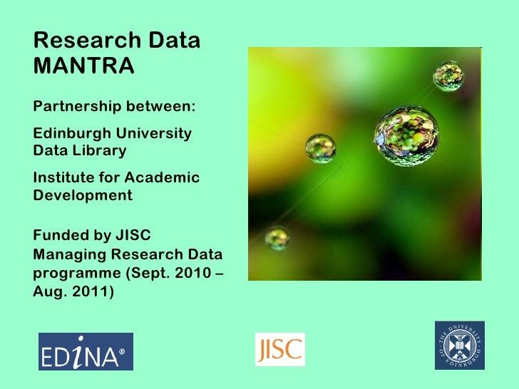 Research DataMANTRAPartnership between:Edinburgh UniversityData LibraryInstitute for AcademicDevelopmentFunded by JISCMana...