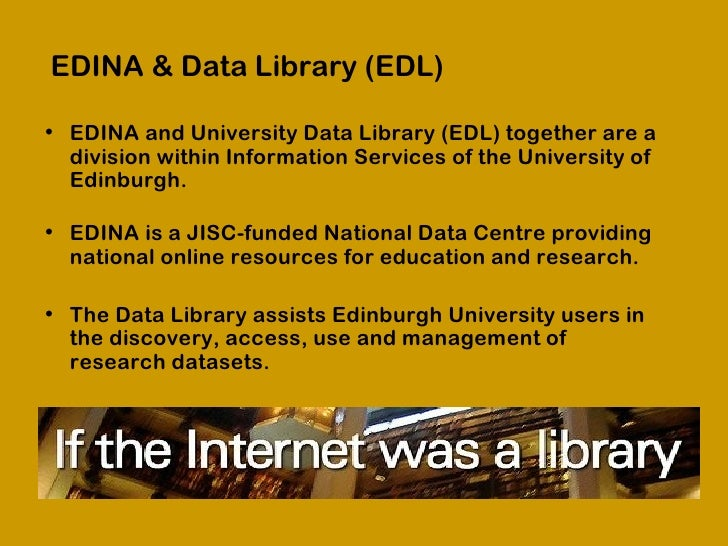EDINA & Data Library (EDL)• EDINA and University Data Library (EDL) together are a  division within Information Services o...