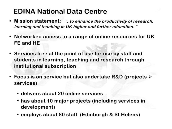 """EDINA National Data Centre• Mission statement: """"..to enhance the productivity of research,  learning and teaching in UK hi..."""