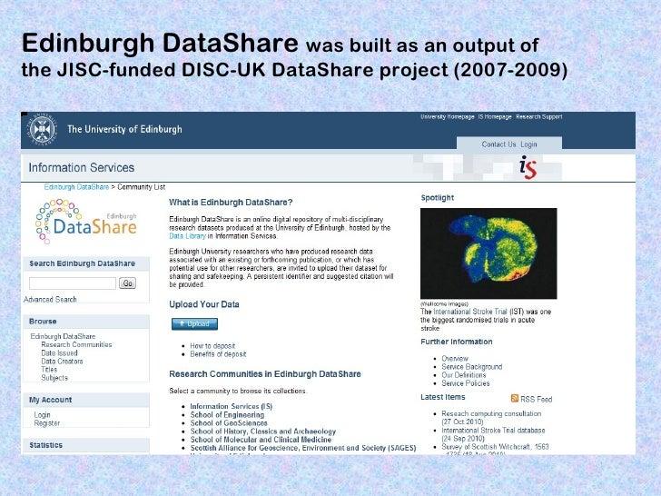 Edinburgh DataShare was built as an output ofthe JISC-funded DISC-UK DataShare project (2007-2009)
