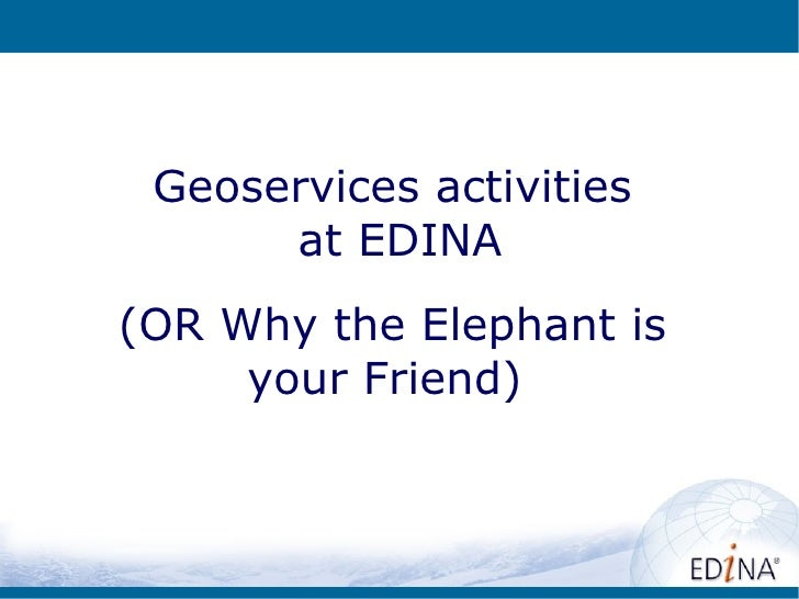 Geoservices activities      at EDINA(OR Why the Elephant is     your Friend)
