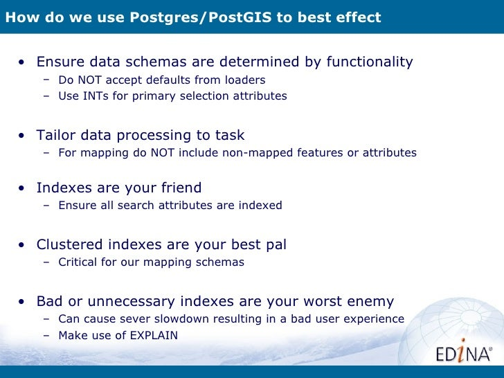 How do we use Postgres/PostGIS to best effect • Ensure data schemas are determined by functionality    – Do NOT accept def...