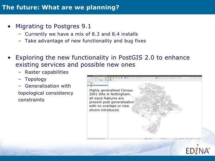 The future: What are we planning? • Migrating to Postgres 9.1    – Currently we have a mix of 8.3 and 8.4 installs    – Ta...