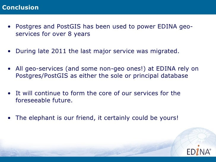 Conclusion • Postgres and PostGIS has been used to power EDINA geo-   services for over 8 years • During late 2011 the las...