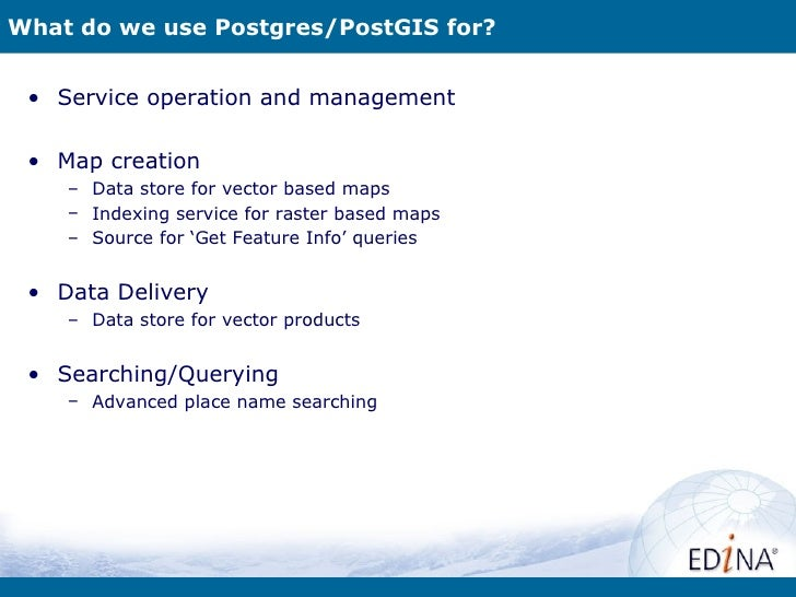 What do we use Postgres/PostGIS for? • Service operation and management • Map creation    – Data store for vector based ma...
