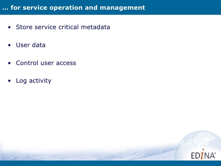 … for service operation and management • Store service critical metadata • User data • Control user access • Log activity