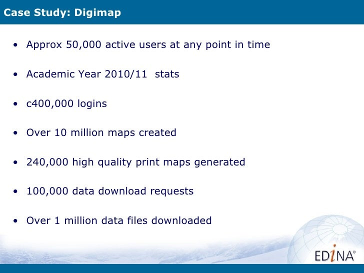 Case Study: Digimap • Approx 50,000 active users at any point in time • Academic Year 2010/11 stats • c400,000 logins • Ov...
