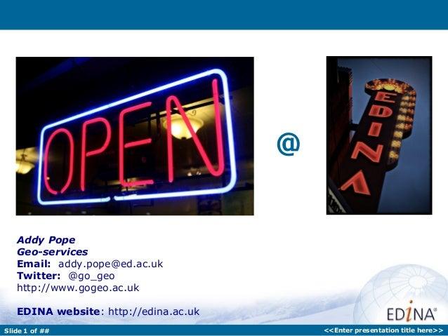 @   Addy Pope   Geo-services   Email: addy.pope@ed.ac.uk   Twitter: @go_geo   http://www.gogeo.ac.uk   EDINA website: http...