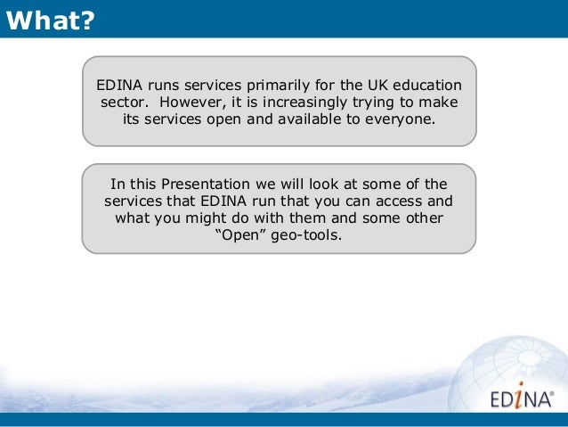 What?        EDINA runs services primarily for the UK education        sector. However, it is increasingly trying to make ...