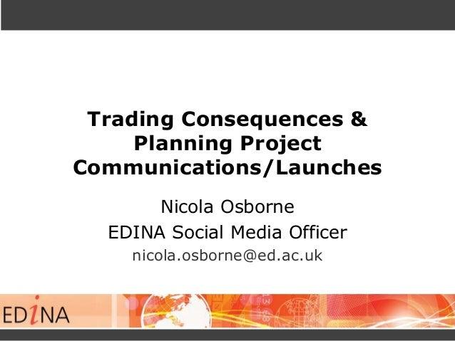 Trading Consequences & Planning Project Communications/Launches Nicola Osborne EDINA Social Media Officer nicola.osborne@e...
