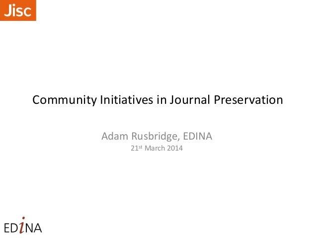 Community Initiatives in Journal Preservation Adam Rusbridge, EDINA 21st March 2014
