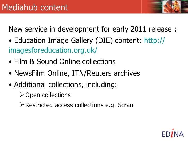Mediahub content <ul><li>New service in development for early 2011 release : </li></ul><ul><li>Education Image Gallery (DI...